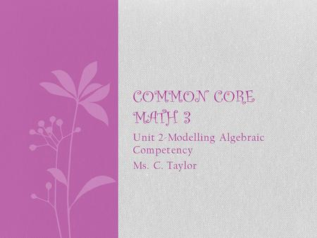 Unit 2-Modelling Algebraic Competency Ms. C. Taylor COMMON CORE <strong>MATH</strong> 3.