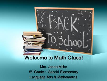 Welcome to Math Class! Mrs. Jenna Miller 5 th Grade ~ Sabold Elementary Language Arts & Mathematics.