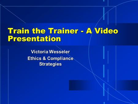Train the Trainer - A Video Presentation Victoria Wesseler Ethics & Compliance Strategies.