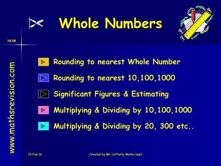 NUM 15-Feb-16Created by Mr. Lafferty Maths Dept. Whole Numbers Multiplying & Dividing by 10,100,1000 www.mathsrevision.com Rounding to nearest 10,100,1000.