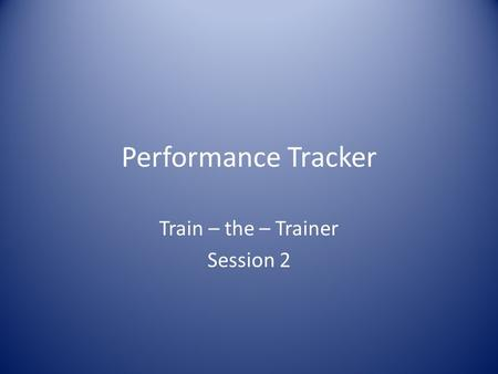 Performance Tracker Train – the – Trainer Session 2.