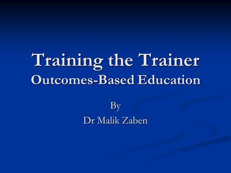 Training the Trainer Outcomes-Based Education By Dr Malik Zaben.