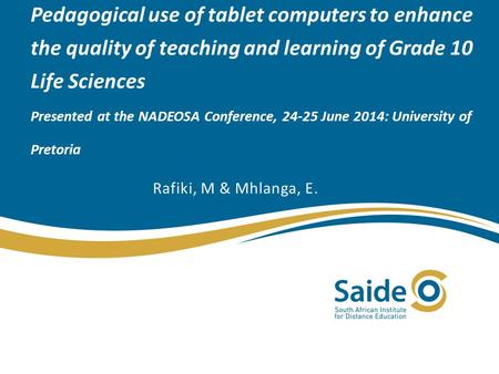 Pedagogical use of tablet computers to enhance the quality of teaching and learning of Grade 10 Life Sciences Presented at the NADEOSA Conference, 24-25.