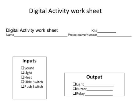 Digital Activity work sheet Inputs  Sound  Light  Heat  Slide Switch  Push Switch Output  Light________________  Buzzer______________  Relay_______________.