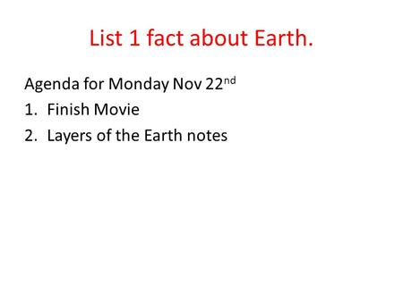 List 1 fact about Earth. Agenda for Monday Nov 22 nd 1.Finish Movie 2.Layers of the Earth notes.