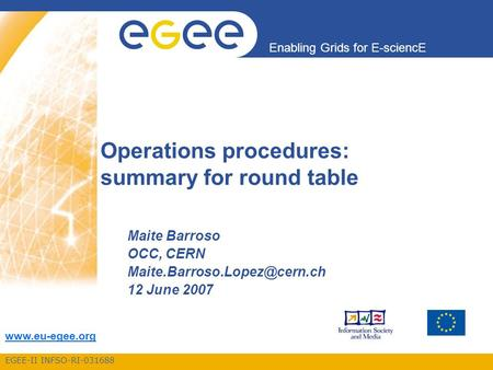 EGEE-II INFSO-RI-031688 Enabling Grids for E-sciencE  Operations procedures: summary for round table Maite Barroso OCC, CERN
