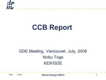 Date Event Global Design Effort 1 CCB Report GDE Meeting, Vancouver, July, 2006 Nobu Toge KEK/GDE.