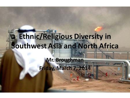 Ethnic/Religious Diversity in Southwest Asia and North Africa Mr. Broughman Friday, March 7, 2014.