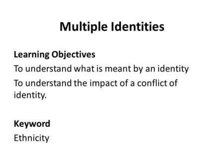 Multiple Identities Learning Objectives To understand what is meant by an identity To understand the impact of a conflict of identity. Keyword Ethnicity.