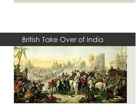 British Take Over of India. I. East India Company and Rebellion A. Exploiting Indian Diversity 1.By mid – 1800s East India Company controlled 3/5 of India.