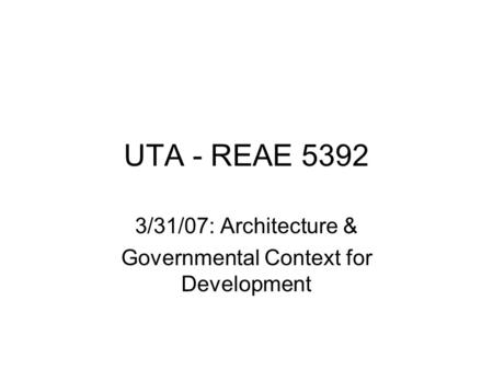 UTA - REAE 5392 3/31/07: Architecture & Governmental Context for Development.