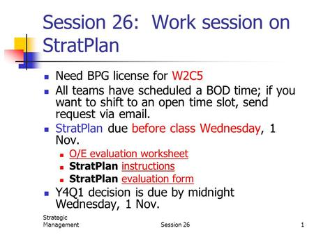 Strategic ManagementSession 261 Session 26: Work session on StratPlan Need BPG license for W2C5 All teams have scheduled a BOD time; if you want to shift.