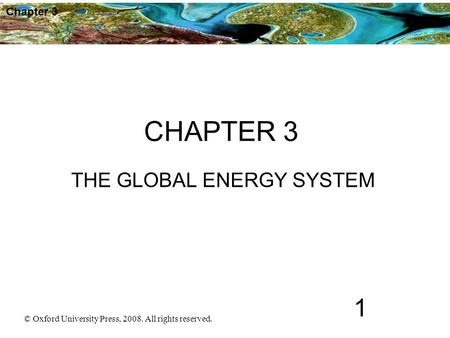 © Oxford University Press, 2008. All rights reserved. 1 Chapter 3 CHAPTER 3 THE GLOBAL ENERGY SYSTEM.
