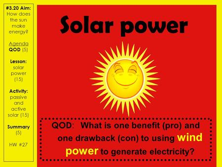 #3.20 Aim: How does the sun make energy? Agenda QOD (5) Lesson: solar power (15) Activity: passive and active solar (15) Summary (5) HW #27 QOD : What.