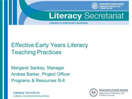 Literacy Secretariat Literacy is everyone's business Effective Early Years Literacy Teaching Practices Margaret Sankey, Manager Andrea Barker, Project.