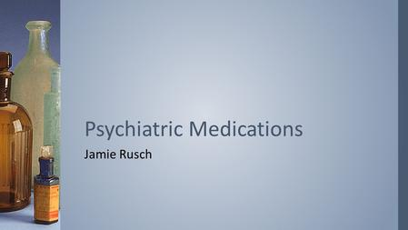 Jamie Rusch Psychiatric Medications. ›Always been a part of mental health care –Legal or illegal, prescribed or self-administered ›Sedatives played a.