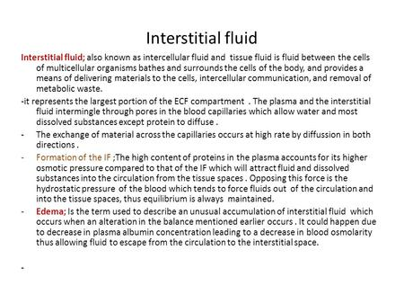 Interstitial fluid Interstitial fluid; also known as intercellular fluid and tissue fluid is fluid between the cells of multicellular organisms bathes.