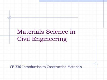 Materials Science in Civil Engineering CE 336 Introduction to Construction Materials.