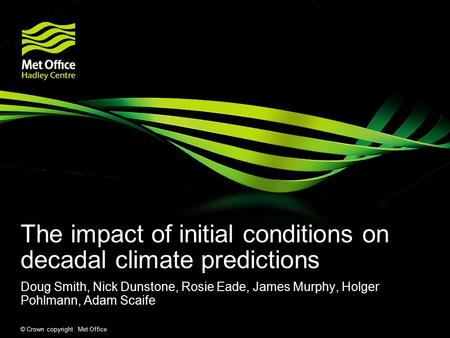 © Crown copyright Met Office The impact of initial conditions on decadal climate predictions Doug Smith, Nick Dunstone, Rosie Eade, James Murphy, Holger.
