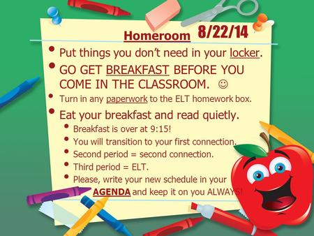8/22/14 Homeroom Put things you don't need in your locker. GO GET BREAKFAST BEFORE YOU COME IN THE CLASSROOM. Turn in any paperwork to the ELT homework.