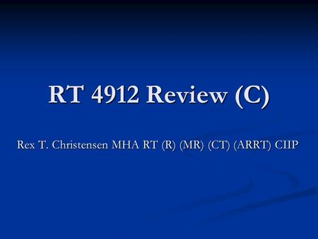 RT 4912 Review (C) Rex T. Christensen MHA RT (R) (MR) (CT) (ARRT) CIIP.