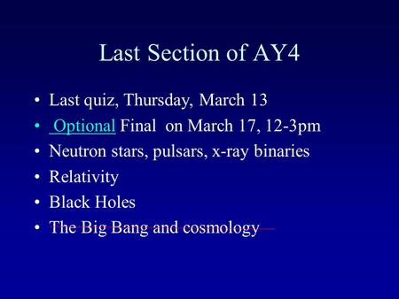 Last Section of AY4 Last quiz, Thursday, March 13 Optional Final on March 17, 12-3pm Neutron stars, pulsars, x-ray binaries Relativity Black Holes The.