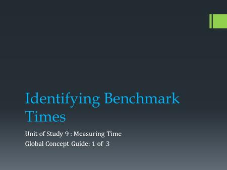 Identifying Benchmark Times Unit of Study 9 : Measuring Time Global Concept Guide: 1 of 3.
