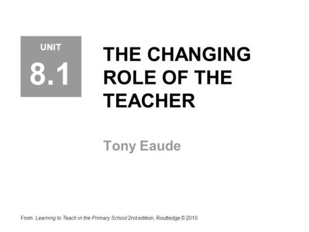 THE CHANGING ROLE OF THE TEACHER Tony Eaude From: Learning to Teach in the Primary School 2nd edition, Routledge © 2010 UNIT 8.1.
