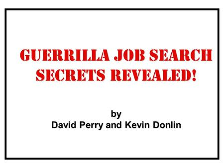 Guerrilla Job Search Secrets Revealed! by David Perry and Kevin Donlin.