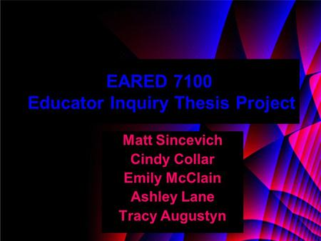 EARED 7100 Educator Inquiry Thesis Project Matt Sincevich Cindy Collar Emily McClain Ashley Lane Tracy Augustyn.