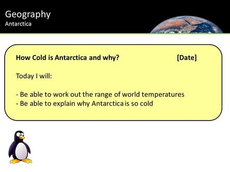 Geography Antarctica How Cold is Antarctica and why?[Date] Today I will: - Be able to work out the range of world temperatures - Be able to explain why.