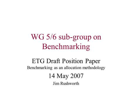 WG 5/6 sub-group on Benchmarking ETG Draft Position Paper Benchmarking as an allocation methodology 14 May 2007 Jim Rushworth.