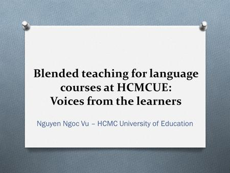 Blended teaching for language courses at HCMCUE: Voices from the learners Nguyen Ngoc Vu – HCMC University of Education.