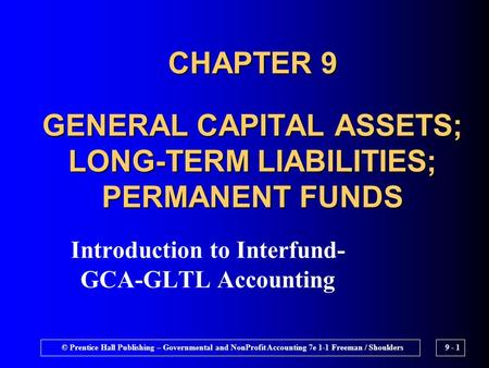 © Prentice Hall Publishing – Governmental and NonProfit Accounting 7e 1-1 Freeman / Shoulders9 - 1 CHAPTER 9 GENERAL CAPITAL ASSETS; LONG-TERM LIABILITIES;