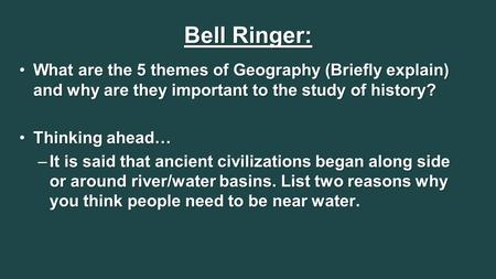 Bell Ringer: What are the 5 themes of Geography (Briefly explain) and why are they important to the study of history?What are the 5 themes of Geography.