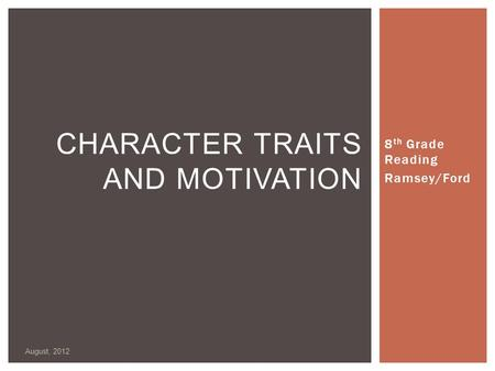 8 th Grade Reading Ramsey/Ford August, 2012 CHARACTER TRAITS AND MOTIVATION.