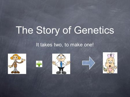 The Story of Genetics It takes two, to make one!.