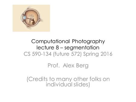 Computational Photography lecture 8 – segmentation CS 590-134 (future 572) Spring 2016 Prof. Alex Berg (Credits to many other folks on individual slides)