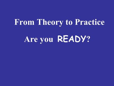 From Theory to Practice Are you READY ?. Are You READY ? R equired Knowledge E ffective Ways of Teaching A uthentic English Competences D ifferent Roles.