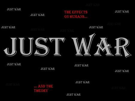 Just War. The Effects on humans… Just War … And the theory Just War.