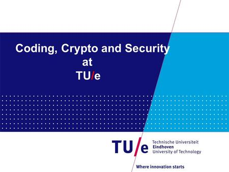 Coding, Crypto and Security at TU/e. Mathematics and Computer Science https://www.tue.nl/en/university/departments/mathema tics-and-computer-science/