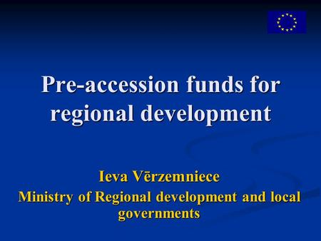 Pre-accession funds for regional development Ieva Vērzemniece Ministry of Regional development and local governments.