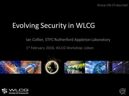 Evolving Security in WLCG Ian Collier, STFC Rutherford Appleton Laboratory Group info (if required) 1 st February 2016, WLCG Workshop Lisbon.