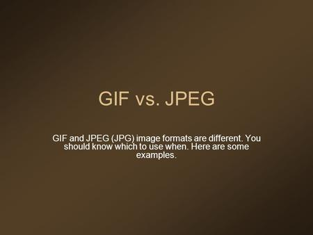 GIF vs. JPEG GIF and JPEG (JPG) image formats are different. You should know which to use when. Here are some examples.