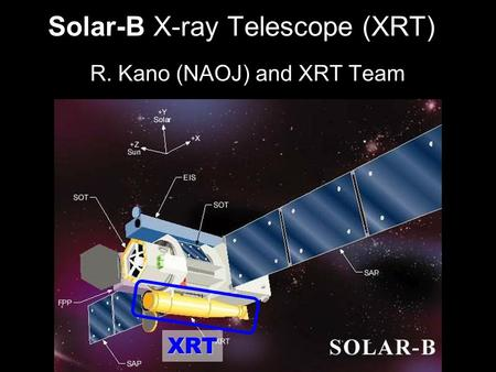 2005/11/15STEREO/Solar-B Workshop1 Solar-B X-ray Telescope (XRT) R. Kano (NAOJ) and XRT Team XRT.