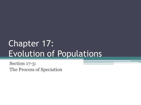 Chapter 17: Evolution of Populations Section 17-3: The Process of Speciation.