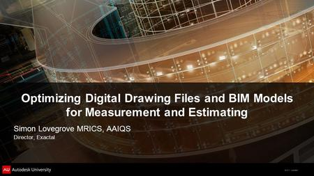 © 2011 Autodesk Optimizing Digital Drawing Files and BIM Models for Measurement and Estimating Simon Lovegrove MRICS, AAIQS Director, Exactal.