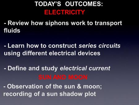 TODAY'S OUTCOMES: - Review how siphons work to transport fluids - Learn how to construct series circuits using different electrical devices - Define and.