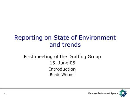 1 Reporting on State of Environment and trends First meeting of the Drafting Group 15. June 05 Introduction Beate Werner.