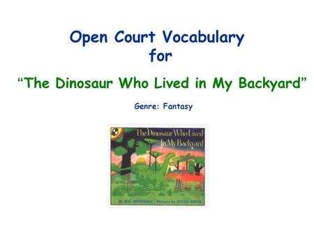 "Open Court Vocabulary for "" The Dinosaur Who Lived in My Backyard "" Genre: Fantasy."
